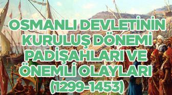 Osmanlı Devletinin kuruluş dönemi padişahları ve önemli olayları (1299-1453)