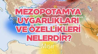 Mezopotamya uygarlıkları ve özellikleri nelerdir?